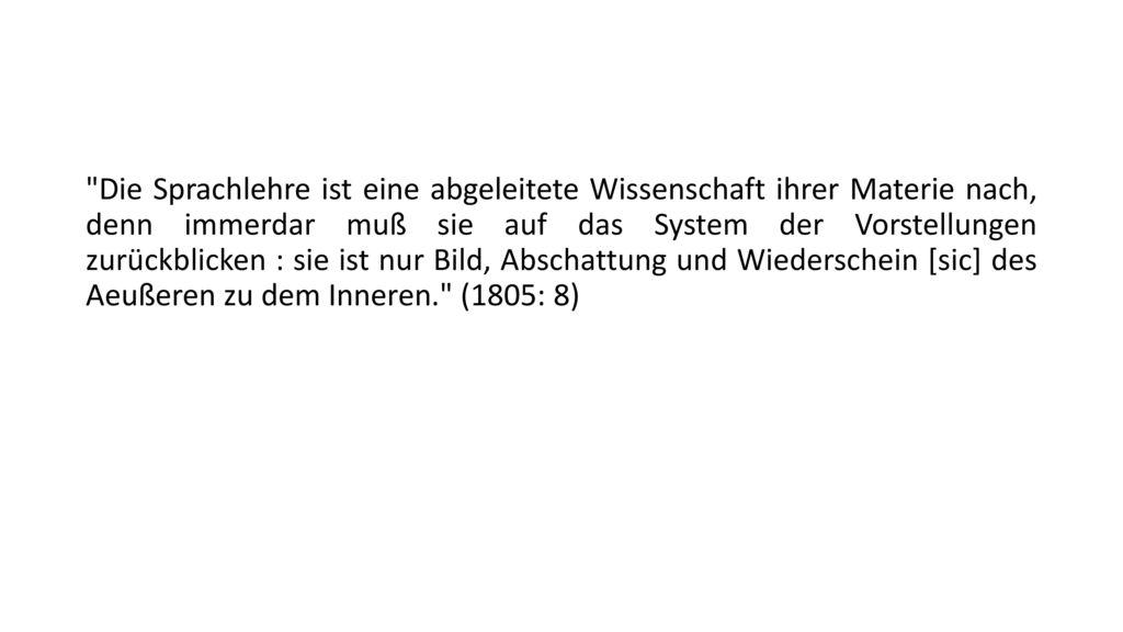 Die Sprachlehre ist eine abgeleitete Wissenschaft ihrer Materie nach, denn immerdar muß sie auf das System der Vorstellungen zurückblicken : sie ist nur Bild, Abschattung und Wiederschein [sic] des Aeußeren zu dem Inneren. (1805: 8)
